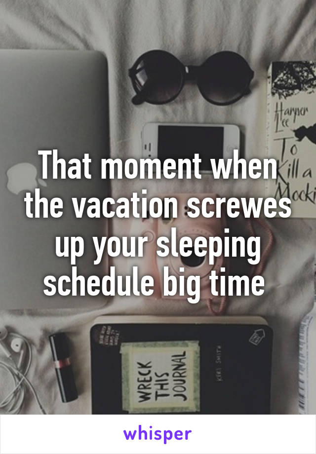 That moment when the vacation screwes up your sleeping schedule big time