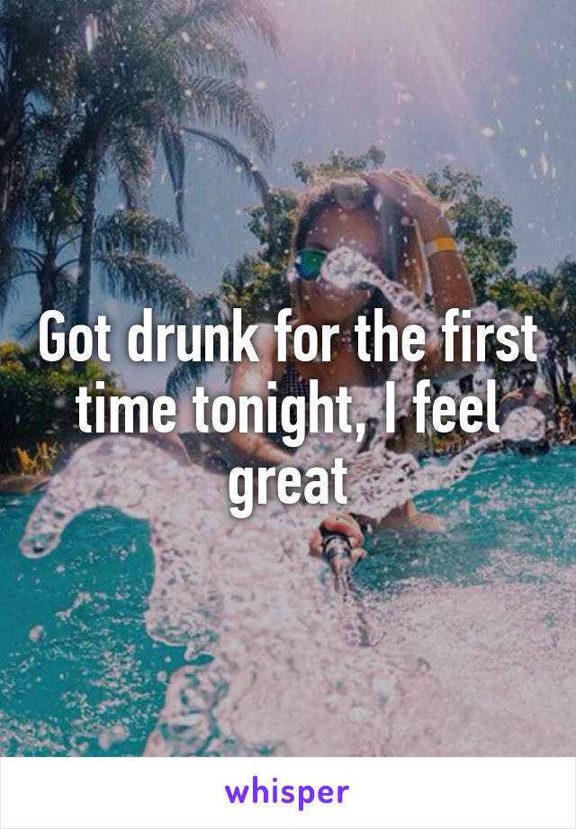 Got drunk for the first time tonight, I feel great