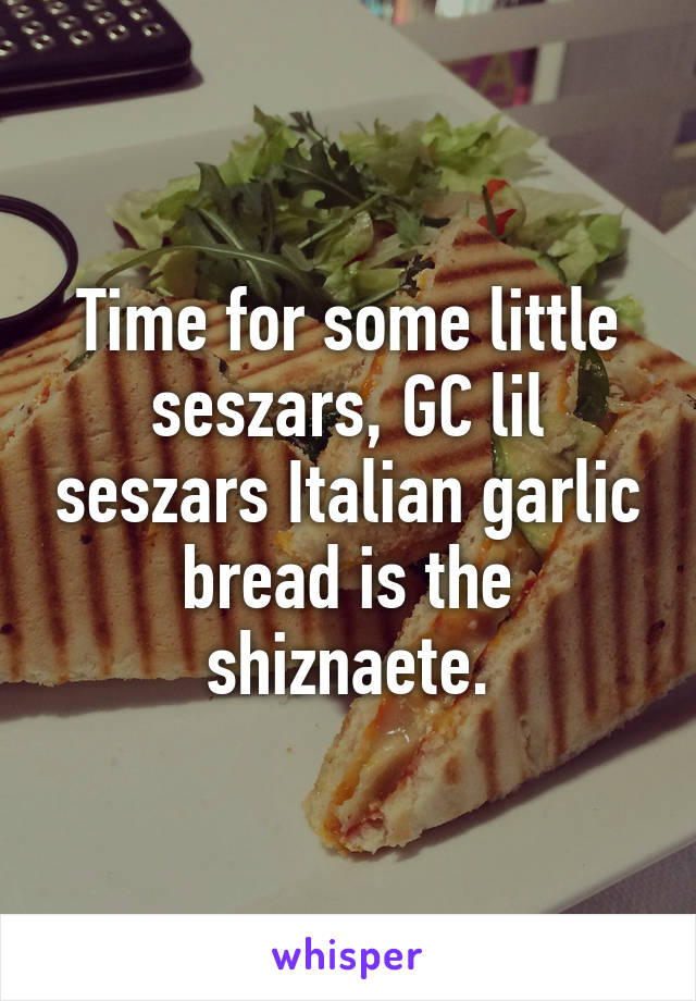 Time for some little seszars, GC lil seszars Italian garlic bread is the shiznaete.