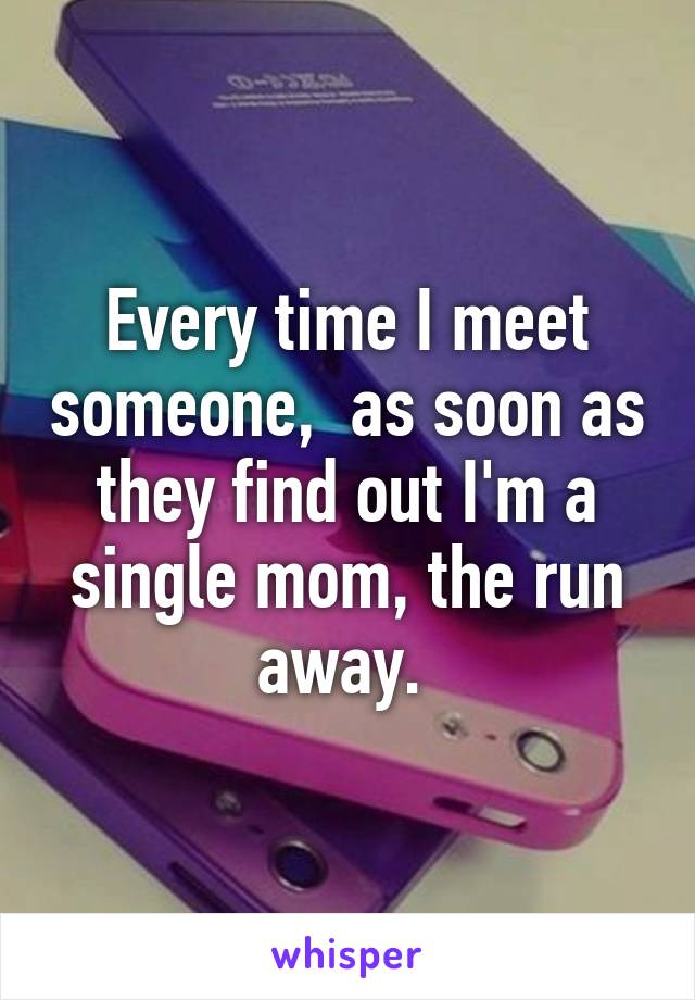 Every time I meet someone,  as soon as they find out I'm a single mom, the run away.