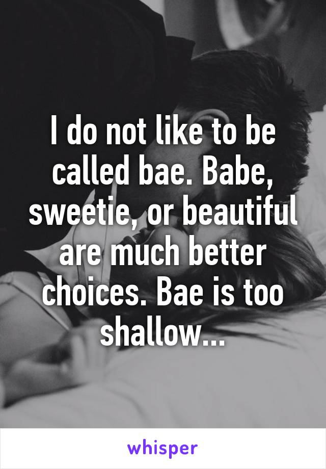 I do not like to be called bae. Babe, sweetie, or beautiful are much better choices. Bae is too shallow...