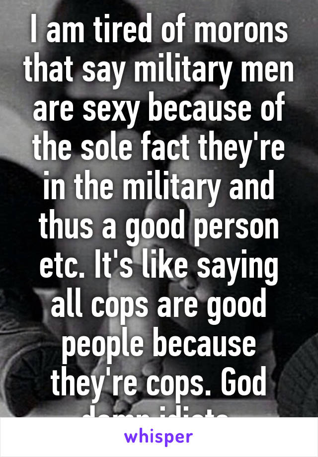 I am tired of morons that say military men are sexy because of the sole fact they're in the military and thus a good person etc. It's like saying all cops are good people because they're cops. God damn idiots.