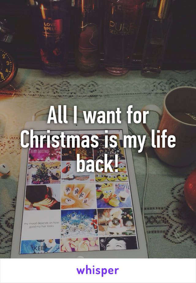All I want for Christmas is my life back!