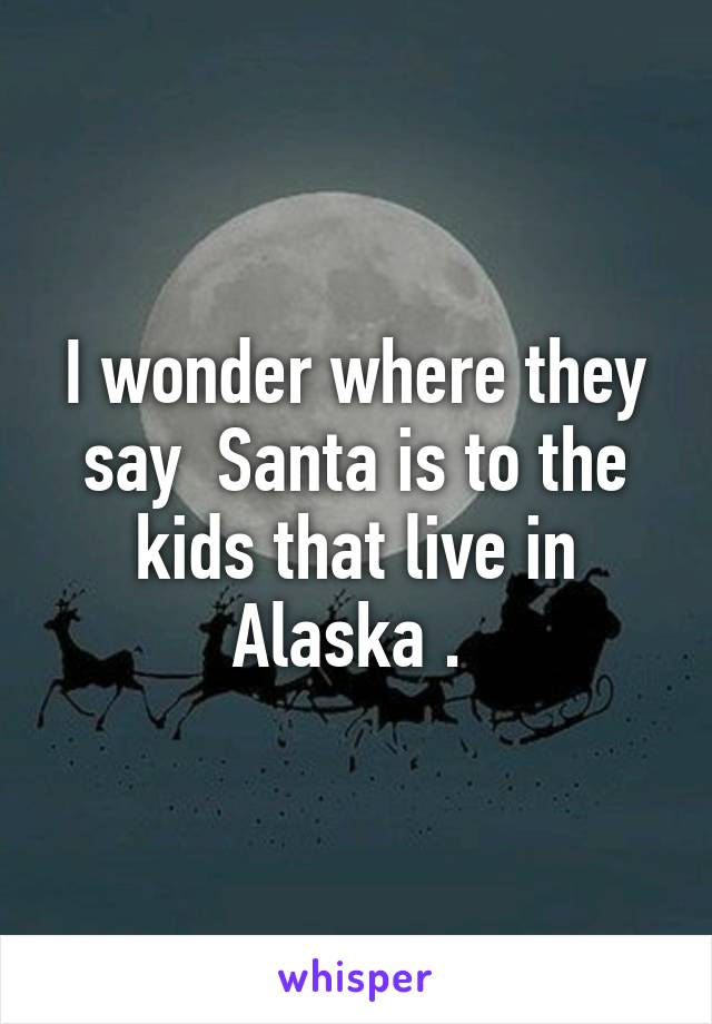 I wonder where they say  Santa is to the kids that live in Alaska .