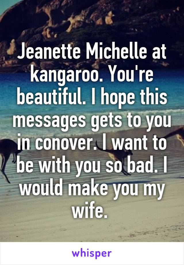 Jeanette Michelle at kangaroo. You're beautiful. I hope this messages gets to you in conover. I want to be with you so bad. I would make you my wife.