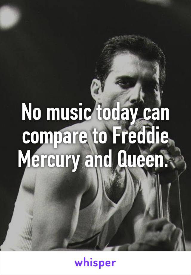 No music today can compare to Freddie Mercury and Queen.