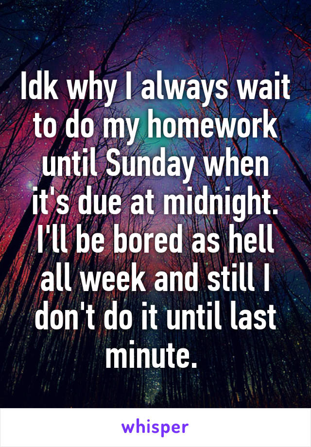 Idk why I always wait to do my homework until Sunday when it's due at midnight. I'll be bored as hell all week and still I don't do it until last minute.