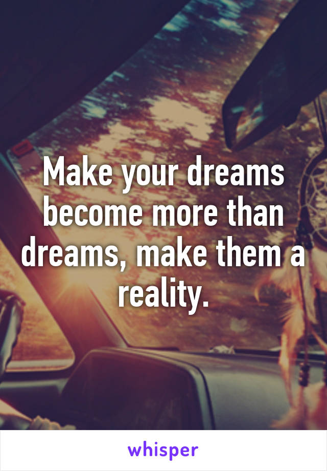 Make your dreams become more than dreams, make them a reality.