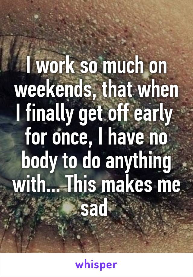 I work so much on weekends, that when I finally get off early  for once, I have no body to do anything with... This makes me sad