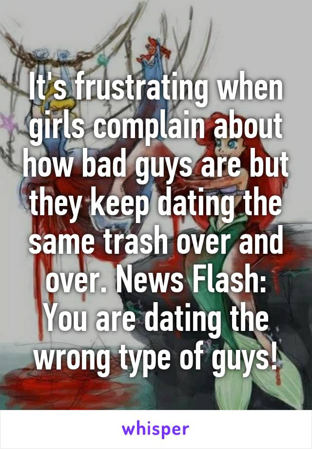 It's frustrating when girls complain about how bad guys are but they keep dating the same trash over and over. News Flash: You are dating the wrong type of guys!
