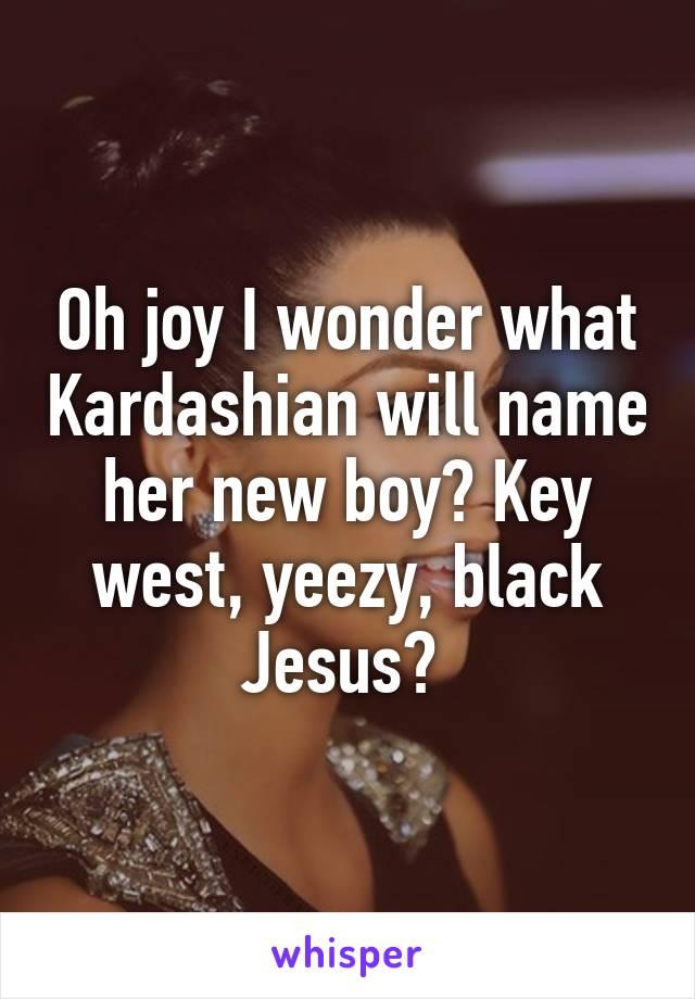 Oh joy I wonder what Kardashian will name her new boy? Key west, yeezy, black Jesus?