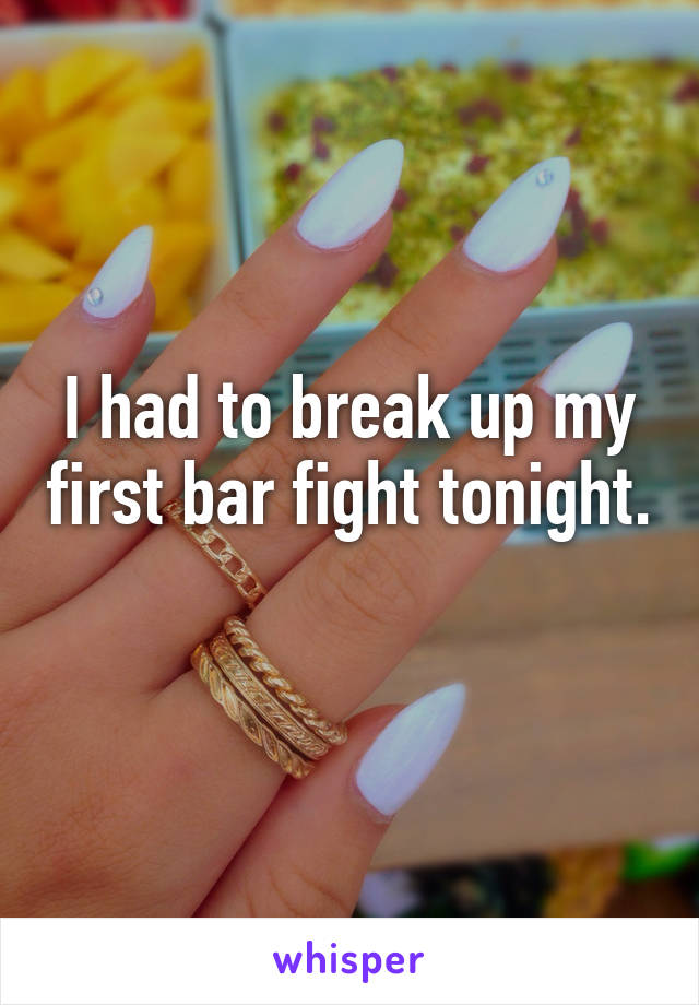 I had to break up my first bar fight tonight.
