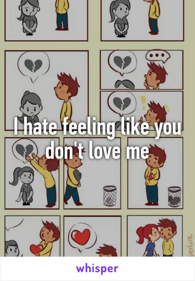 I hate feeling like you don't love me