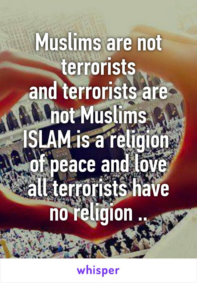 Muslims are not terrorists and terrorists are not Muslims ISLAM is a religion  of peace and love all terrorists have no religion ..