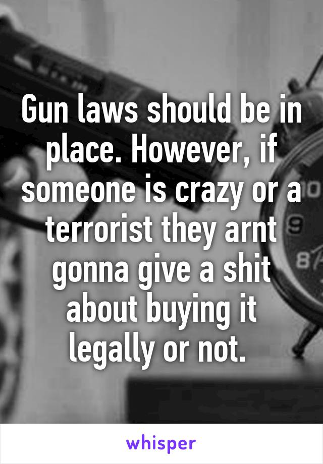 Gun laws should be in place. However, if someone is crazy or a terrorist they arnt gonna give a shit about buying it legally or not.