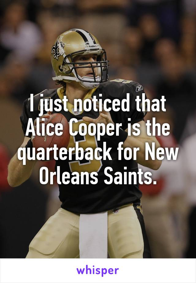 I just noticed that Alice Cooper is the quarterback for New Orleans Saints.