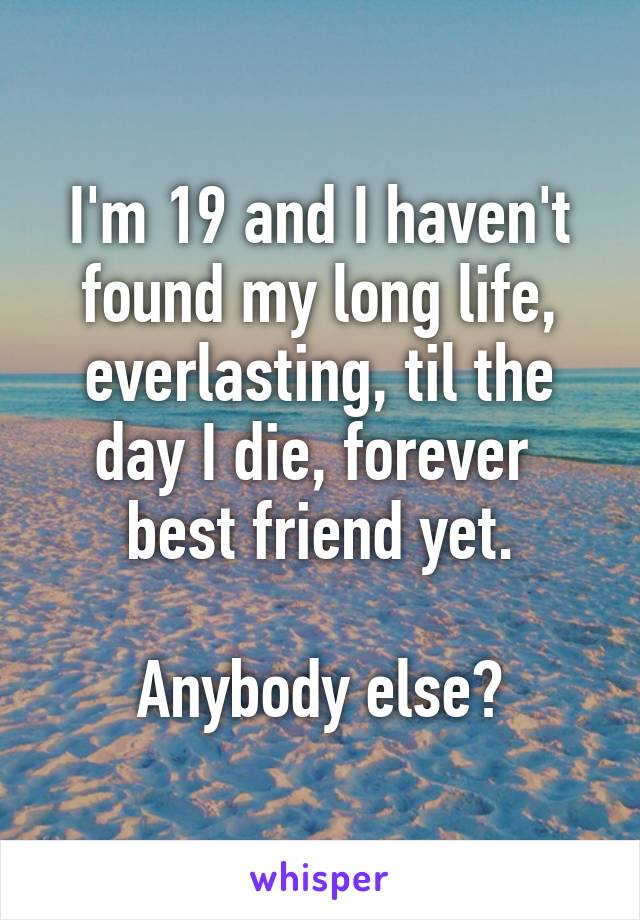 I'm 19 and I haven't found my long life, everlasting, til the day I die, forever   best friend yet.   Anybody else?