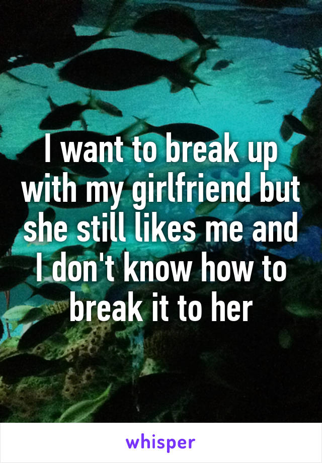 I want to break up with my girlfriend but she still likes me and I don't know how to break it to her
