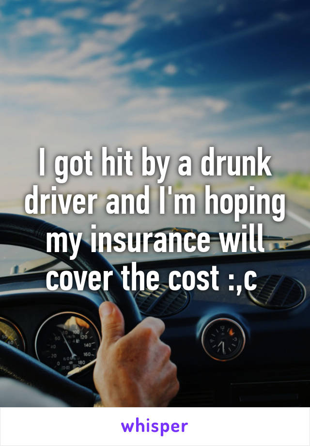 I got hit by a drunk driver and I'm hoping my insurance will cover the cost :,c