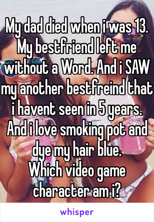 My dad died when i was 13. My bestfriend left me without a Word. And i SAW my another bestfreind that i havent seen in 5 years. And i love smoking pot and dye my hair blue. Which video game character am i?