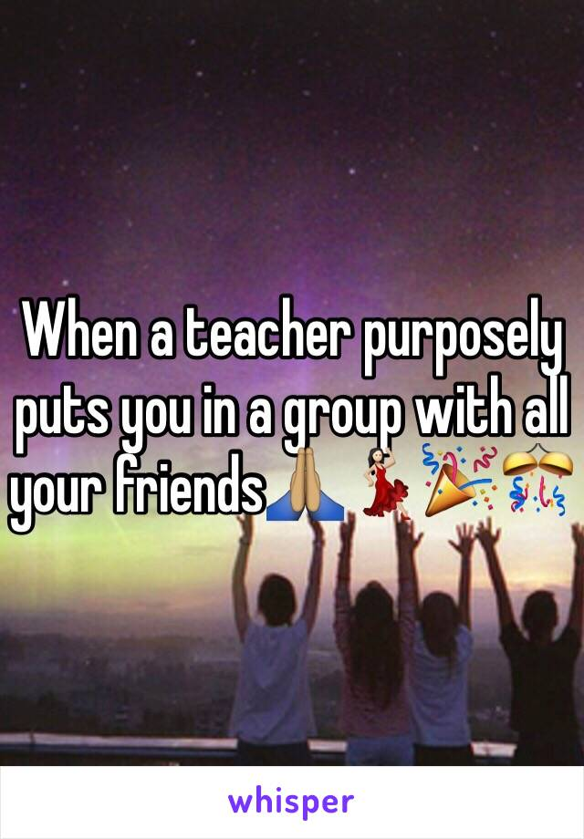When a teacher purposely puts you in a group with all your friends🙏🏽💃🏻🎉🎊