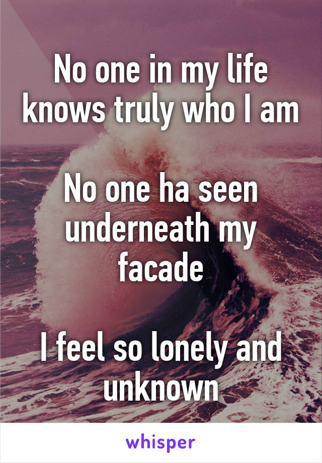 No one in my life knows truly who I am  No one ha seen underneath my facade  I feel so lonely and unknown