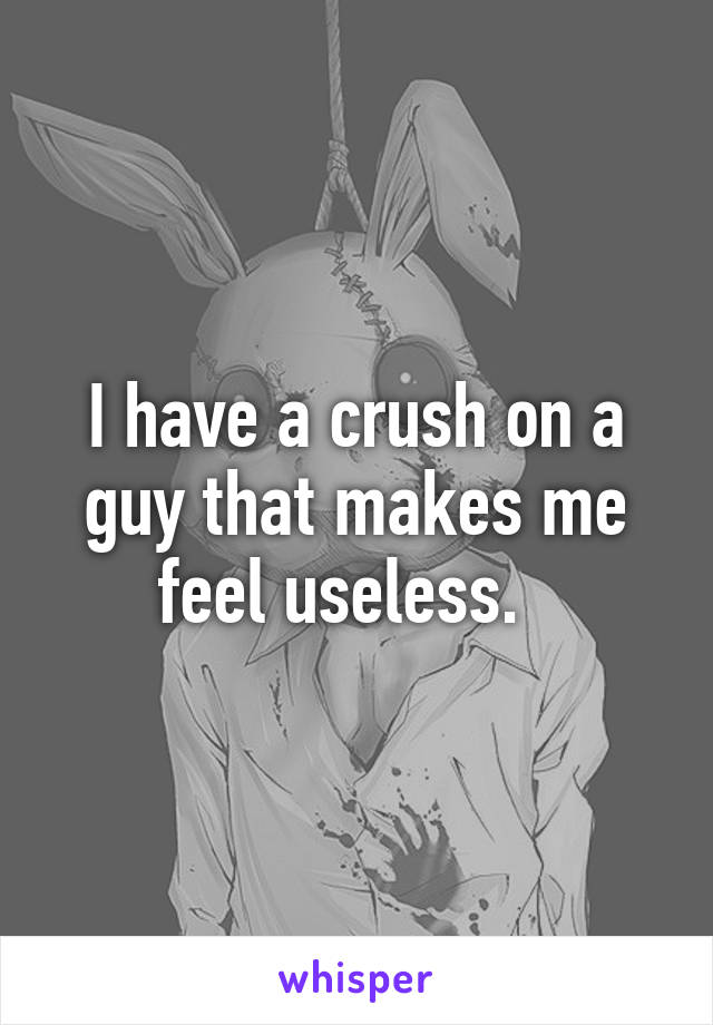 I have a crush on a guy that makes me feel useless.