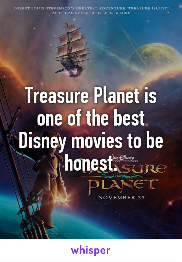 Treasure Planet is one of the best Disney movies to be honest.
