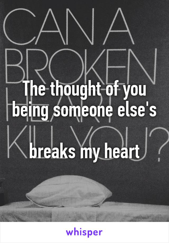 The thought of you being someone else's  breaks my heart