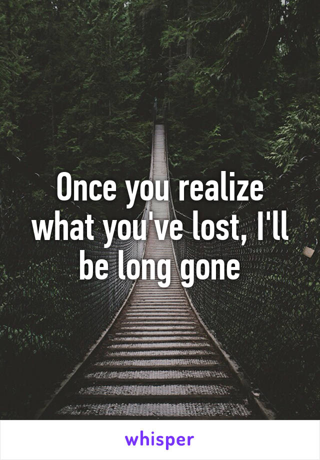 Once you realize what you've lost, I'll be long gone