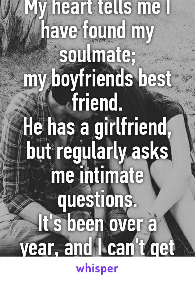 My heart tells me I have found my soulmate; my boyfriends best friend. He has a girlfriend, but regularly asks me intimate questions. It's been over a year, and I can't get him out of my head.