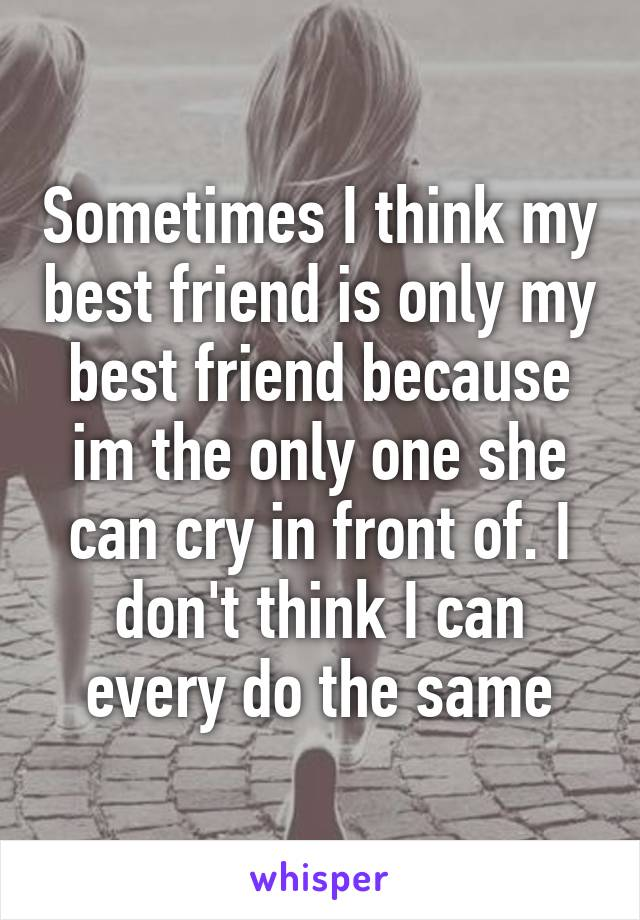 Sometimes I think my best friend is only my best friend because im the only one she can cry in front of. I don't think I can every do the same