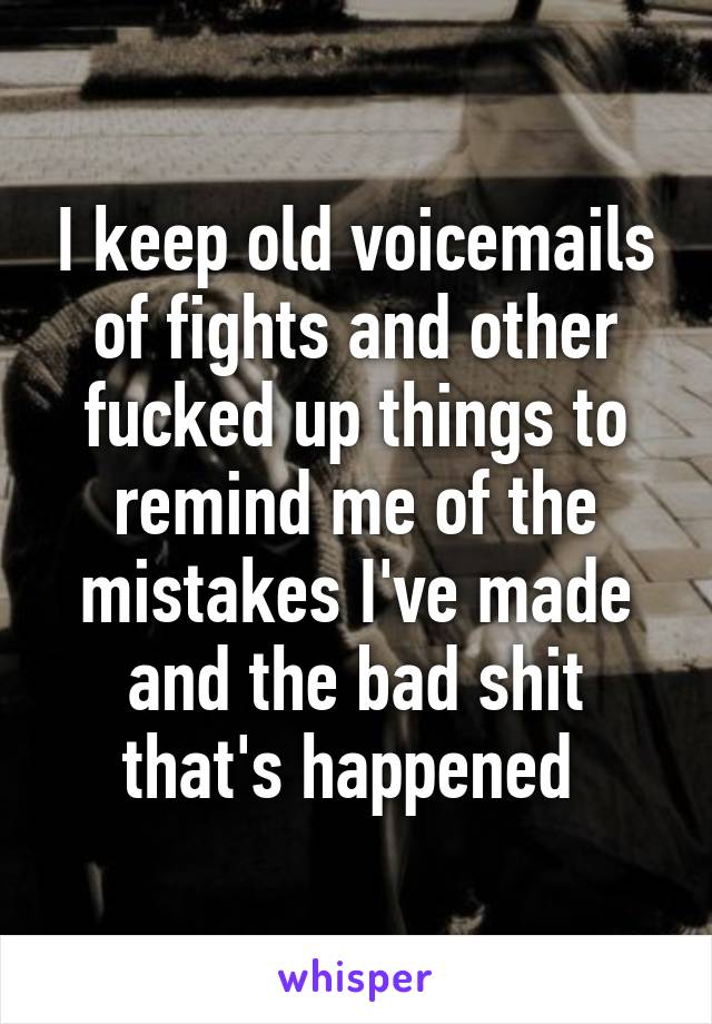 I keep old voicemails of fights and other fucked up things to remind me of the mistakes I've made and the bad shit that's happened
