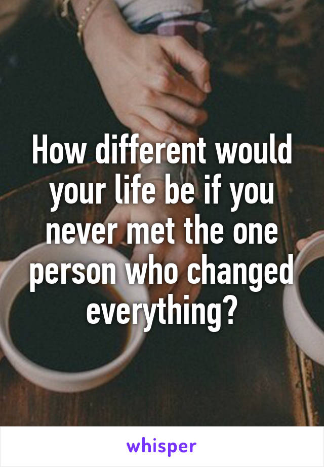 How different would your life be if you never met the one person who changed everything?