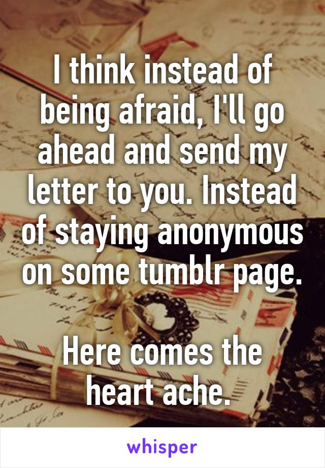 I think instead of being afraid, I'll go ahead and send my letter to you. Instead of staying anonymous on some tumblr page.  Here comes the heart ache.
