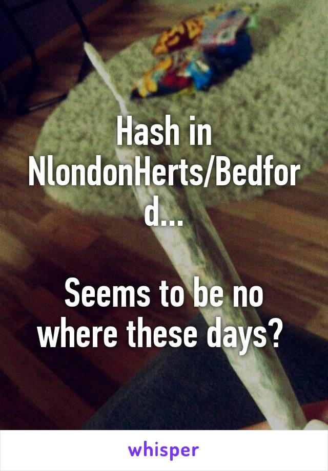 Hash in NlondonHerts/Bedford...  Seems to be no where these days?