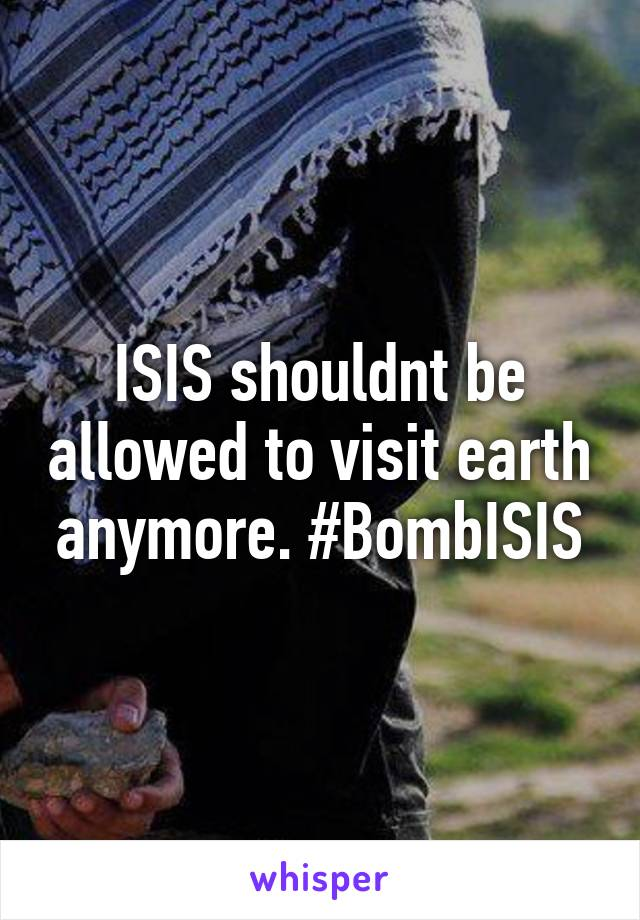 ISIS shouldnt be allowed to visit earth anymore. #BombISIS