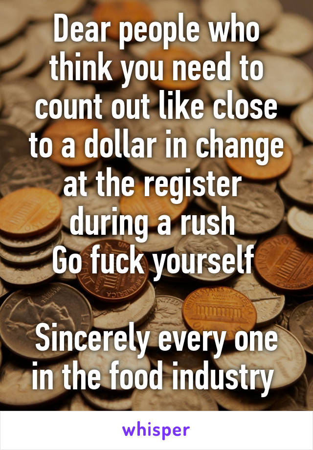 Dear people who think you need to count out like close to a dollar in change at the register  during a rush  Go fuck yourself   Sincerely every one in the food industry
