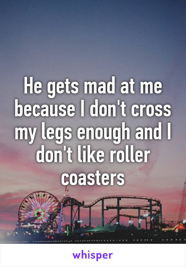 He gets mad at me because I don't cross my legs enough and I don't like roller coasters