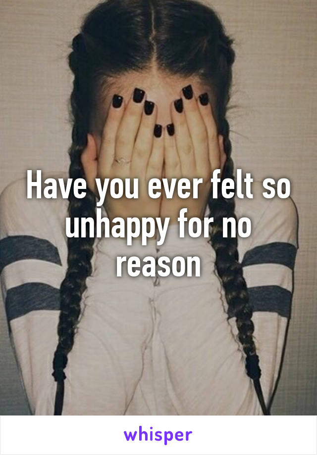 Have you ever felt so unhappy for no reason
