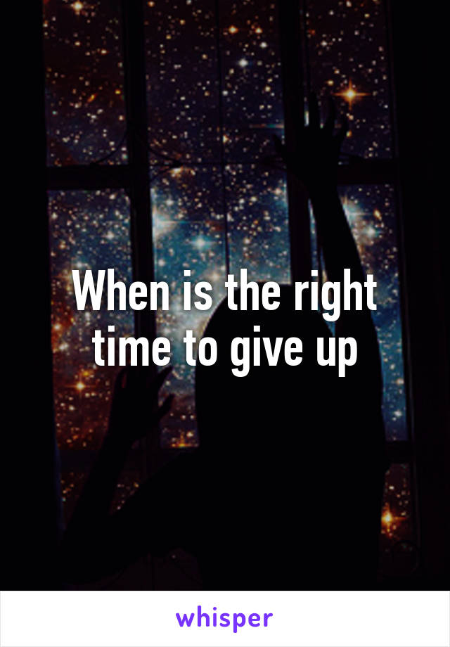 When is the right time to give up