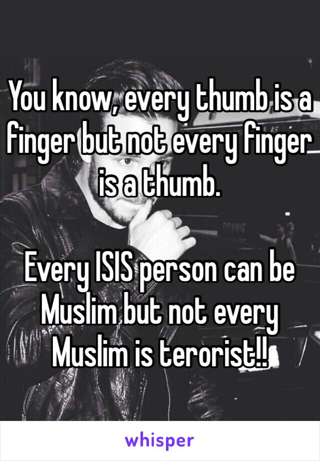 You know, every thumb is a finger but not every finger is a thumb.  Every ISIS person can be Muslim but not every Muslim is terorist!!