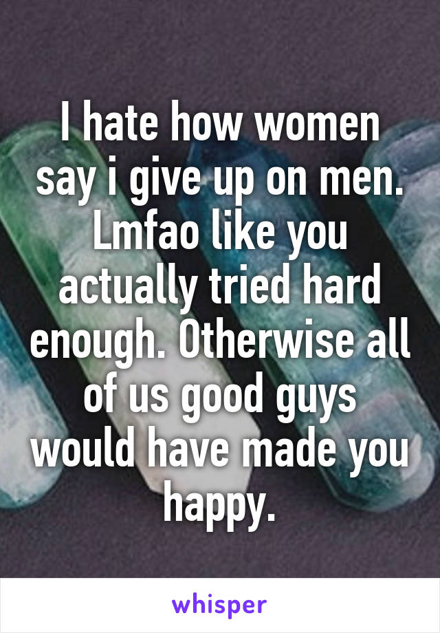 I hate how women say i give up on men. Lmfao like you actually tried hard enough. Otherwise all of us good guys would have made you happy.