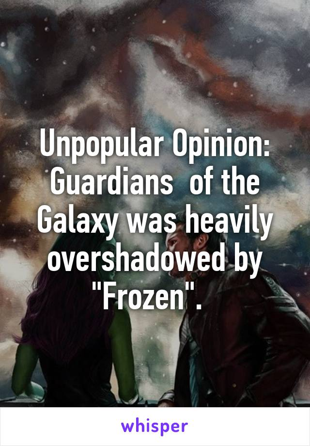"""Unpopular Opinion: Guardians  of the Galaxy was heavily overshadowed by """"Frozen""""."""