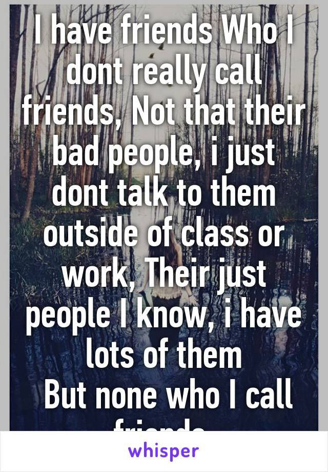 I have friends Who I dont really call friends, Not that their bad people, i just dont talk to them outside of class or work, Their just people I know, i have lots of them  But none who I call friends.
