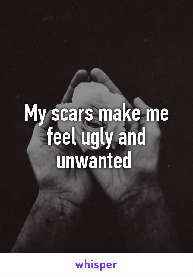 My scars make me feel ugly and unwanted