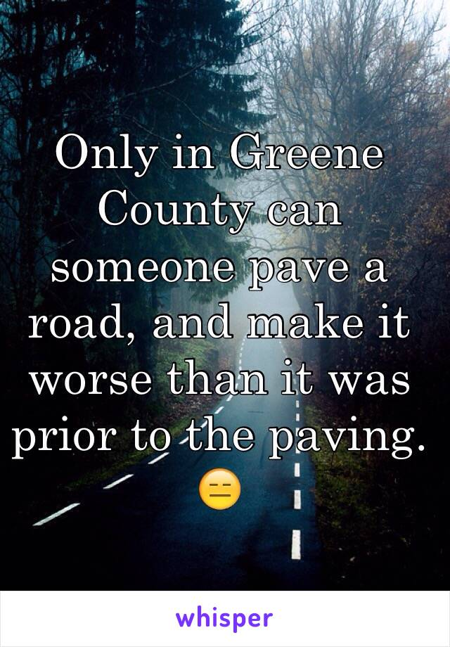 Only in Greene County can someone pave a road, and make it worse than it was prior to the paving. 😑