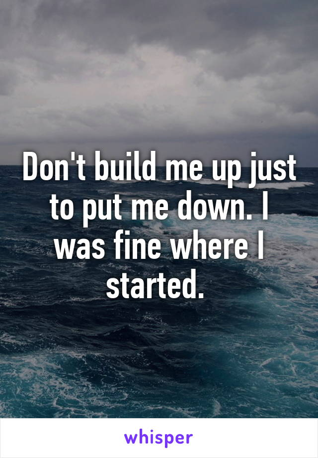 Don't build me up just to put me down. I was fine where I started.
