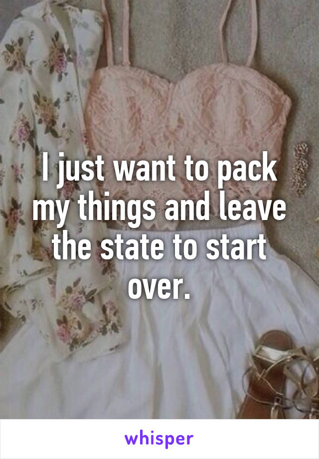 I just want to pack my things and leave the state to start over.