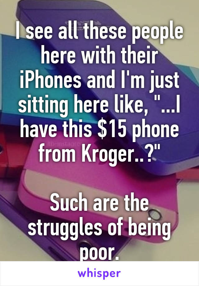 """I see all these people here with their iPhones and I'm just sitting here like, """"...I have this $15 phone from Kroger..?""""  Such are the struggles of being poor."""